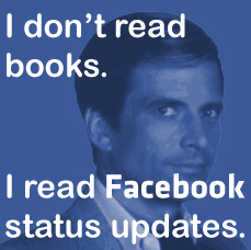 I don't read books, I read Facebook status updates.