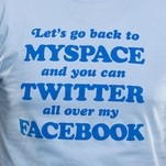 Let's go back to MySpace and you can Twitter all over my Facebook T-Shirt